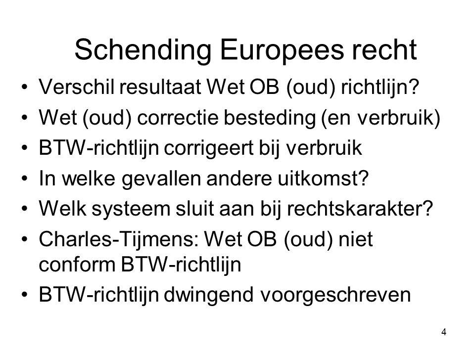 4 Schending Europees recht Verschil resultaat Wet OB (oud) richtlijn? Wet (oud) correctie besteding (en verbruik) BTW-richtlijn corrigeert bij verbrui