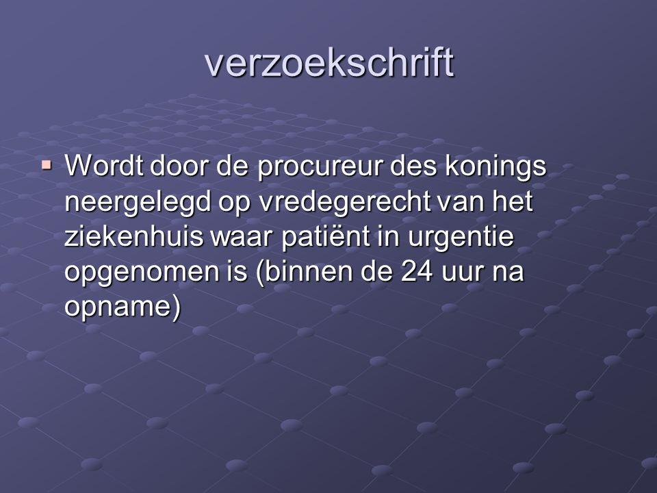 verzoekschrift  Wordt door de procureur des konings neergelegd op vredegerecht van het ziekenhuis waar patiënt in urgentie opgenomen is (binnen de 24 uur na opname)