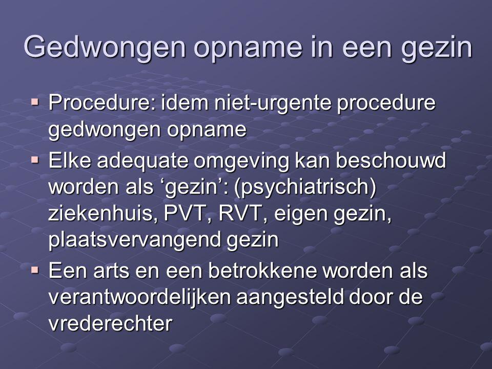 Gedwongen opname in een gezin  Procedure: idem niet-urgente procedure gedwongen opname  Elke adequate omgeving kan beschouwd worden als 'gezin': (psychiatrisch) ziekenhuis, PVT, RVT, eigen gezin, plaatsvervangend gezin  Een arts en een betrokkene worden als verantwoordelijken aangesteld door de vrederechter