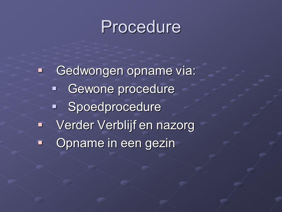 Procedure  Gedwongen opname via:  Gewone procedure  Spoedprocedure  Verder Verblijf en nazorg  Opname in een gezin