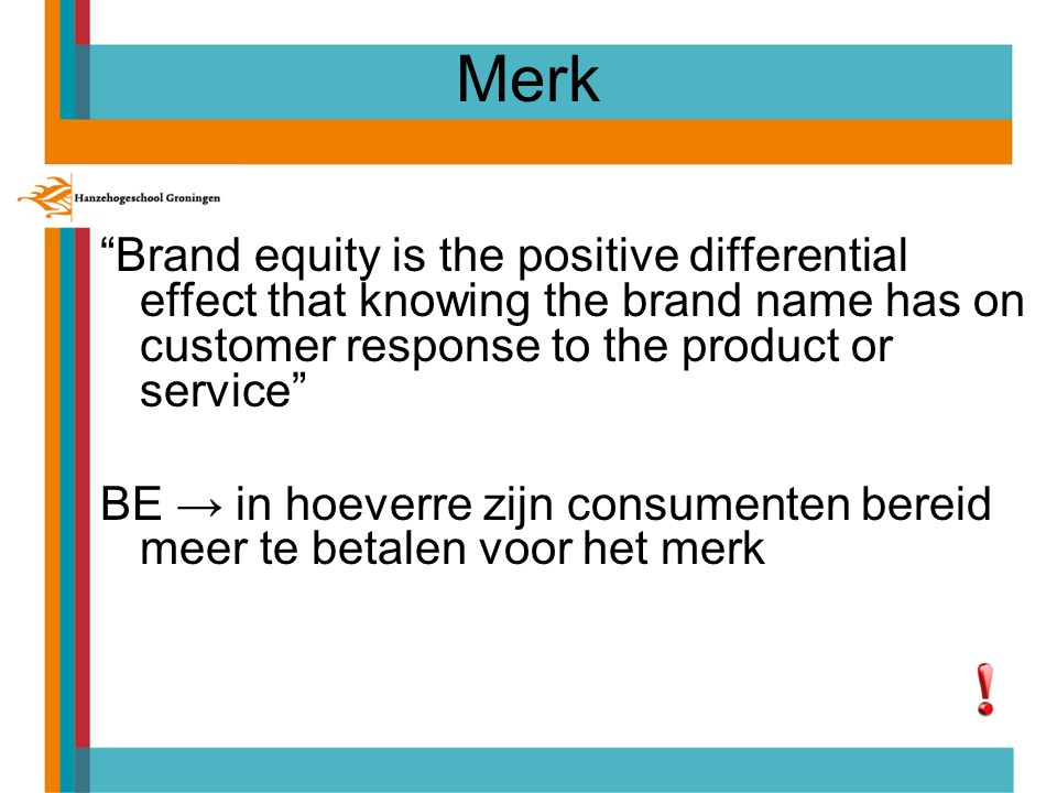 "Merk ""Brand equity is the positive differential effect that knowing the brand name has on customer response to the product or service"" BE → in hoeverr"
