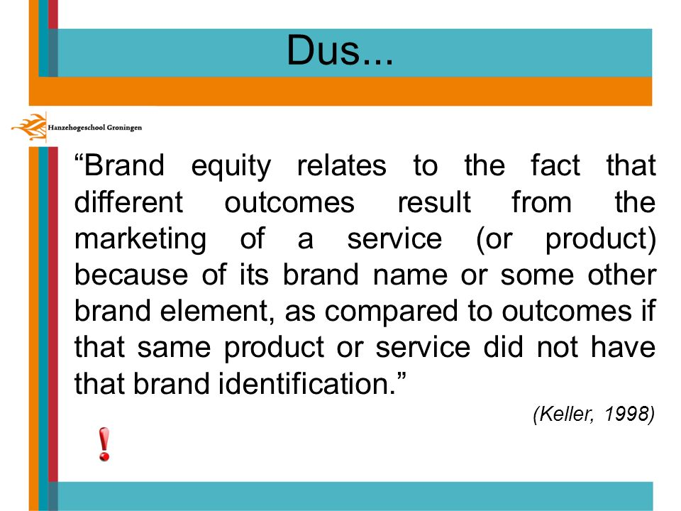 "Dus... ""Brand equity relates to the fact that different outcomes result from the marketing of a service (or product) because of its brand name or some"