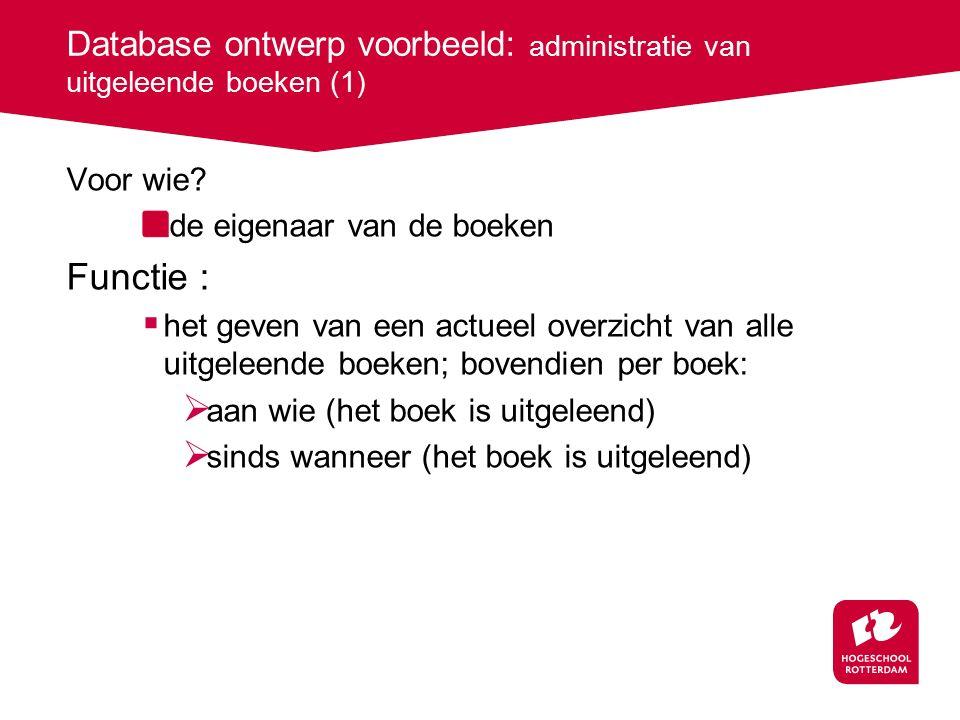 Database ontwerp voorbeeld: administratie van uitgeleende boeken (1) Voor wie? de eigenaar van de boeken Functie :  het geven van een actueel overzic