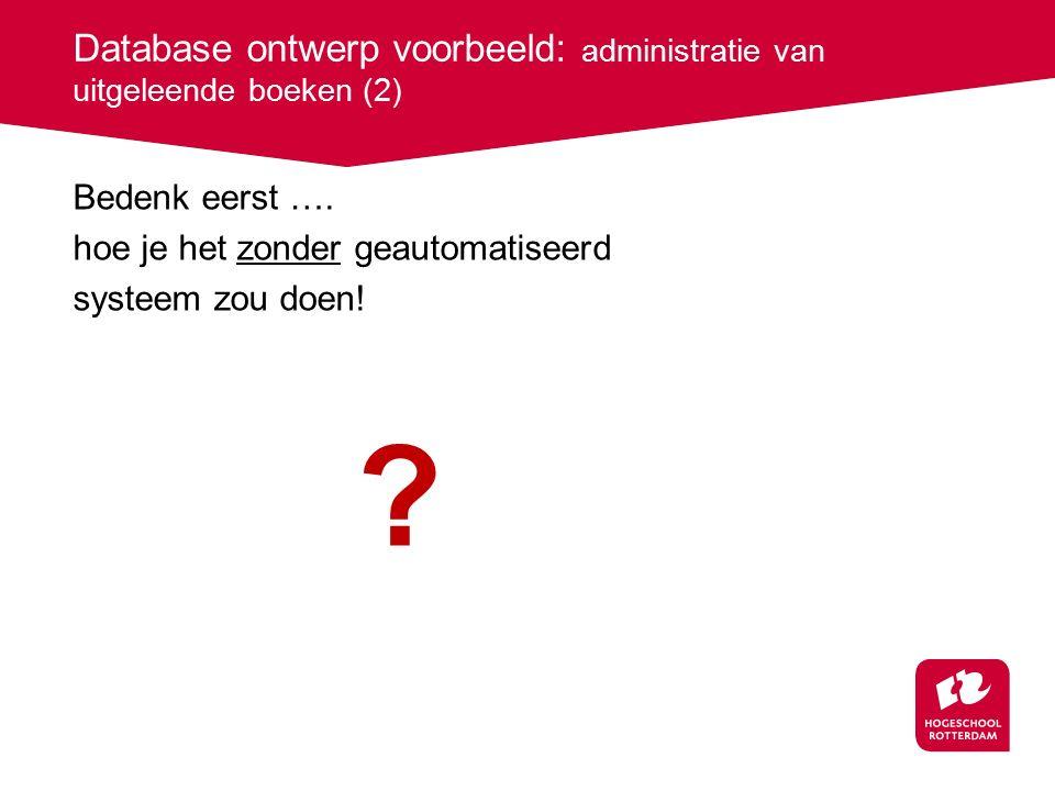 Database ontwerp voorbeeld: administratie van uitgeleende boeken (2) Bedenk eerst ….