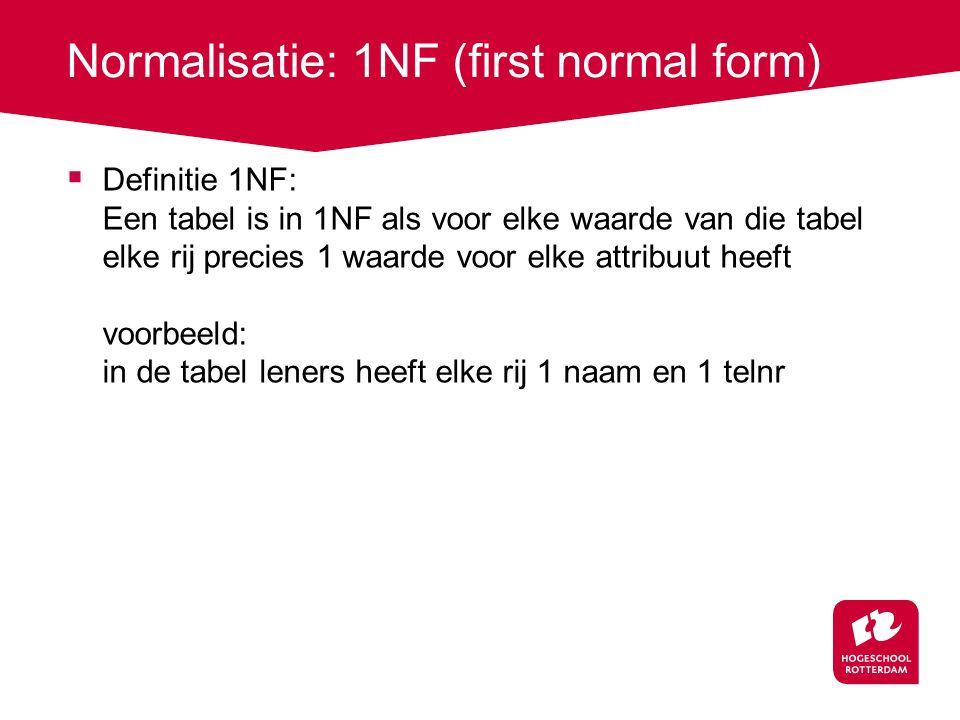 Normalisatie: 1NF (first normal form)  Definitie 1NF: Een tabel is in 1NF als voor elke waarde van die tabel elke rij precies 1 waarde voor elke attribuut heeft voorbeeld: in de tabel leners heeft elke rij 1 naam en 1 telnr