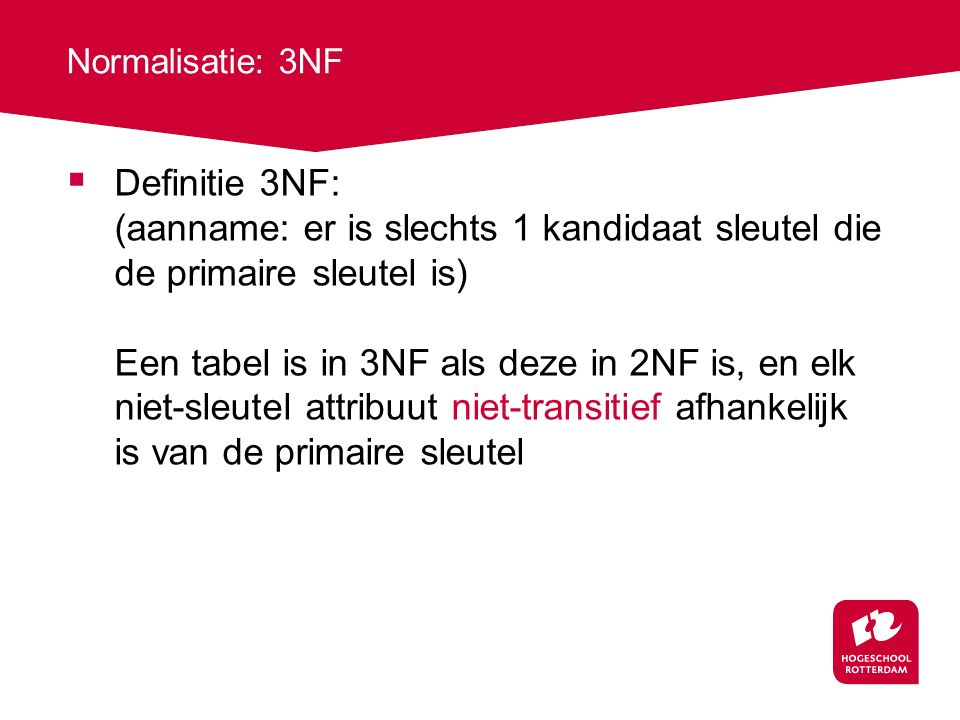 Normalisatie: 3NF  Definitie 3NF: (aanname: er is slechts 1 kandidaat sleutel die de primaire sleutel is) Een tabel is in 3NF als deze in 2NF is, en elk niet-sleutel attribuut niet-transitief afhankelijk is van de primaire sleutel