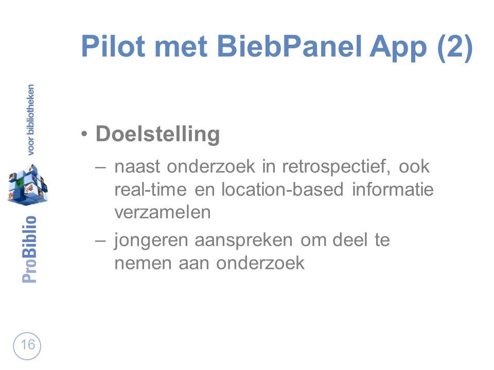 Pilot met BiebPanel App (2) Doelstelling –naast onderzoek in retrospectief, ook real-time en location-based informatie verzamelen –jongeren aanspreken om deel te nemen aan onderzoek 16