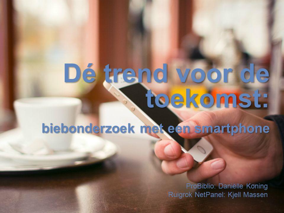 2 Dé trend voor de toekomst: biebonderzoek met een smartphone ProBiblio: Daniëlle Koning Ruigrok NetPanel: Kjell Massen