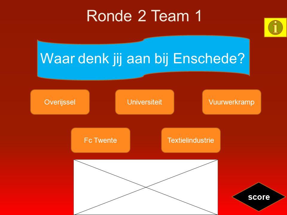 Ronde 2 Team 1 Waar denk jij aan bij Enschede? OverijsselUniversiteitVuurwerkramp Fc TwenteTextielindustrie score