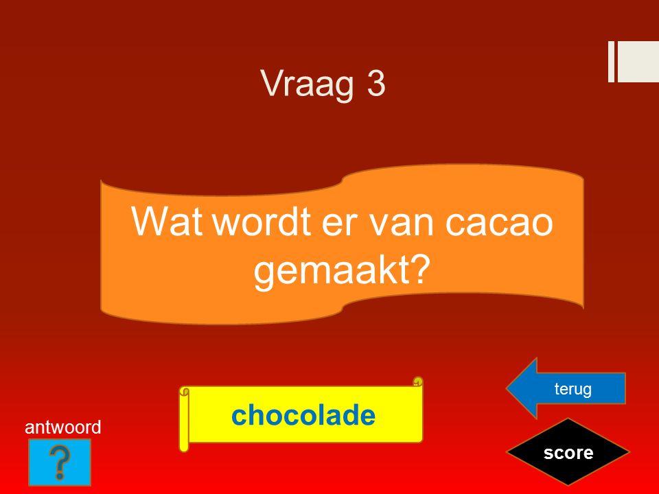Vraag 3 Wat wordt er van cacao gemaakt? score chocolade terug antwoord