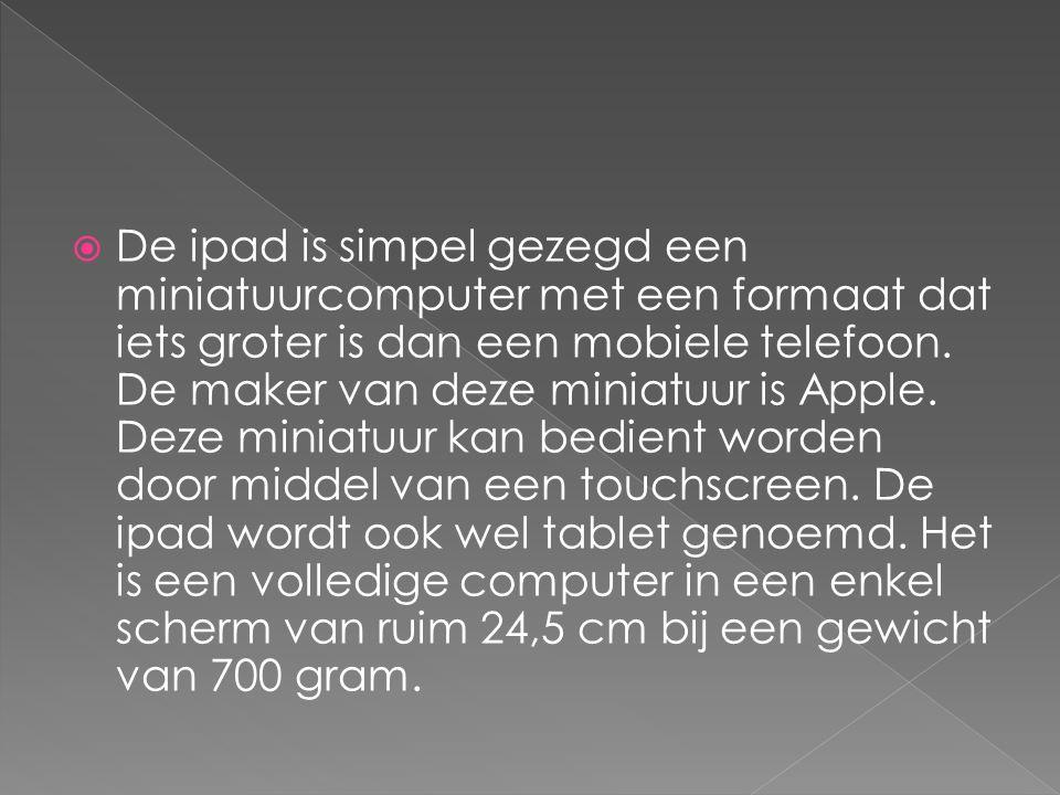  De ipad is simpel gezegd een miniatuurcomputer met een formaat dat iets groter is dan een mobiele telefoon.