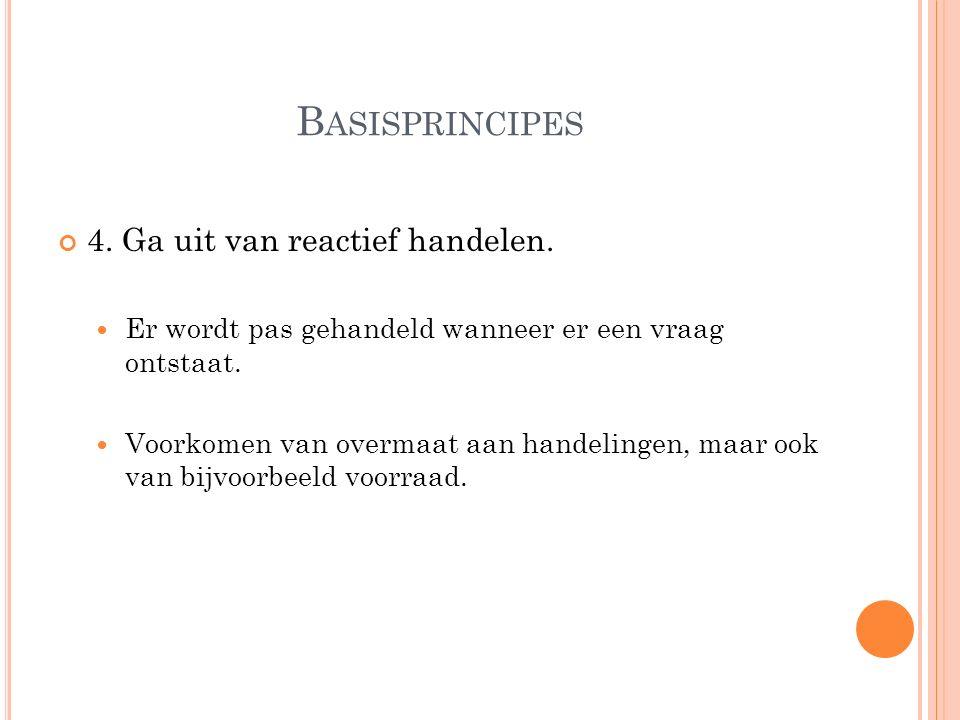 B ASISPRINCIPES 4. Ga uit van reactief handelen.