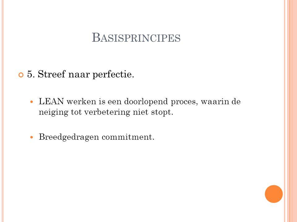B ASISPRINCIPES 5. Streef naar perfectie. LEAN werken is een doorlopend proces, waarin de neiging tot verbetering niet stopt. Breedgedragen commitment