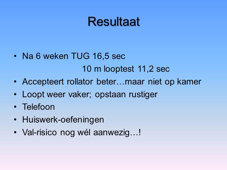 Resultaat Na 6 weken TUG 16,5 sec 10 m looptest 11,2 sec Accepteert rollator beter…maar niet op kamer Loopt weer vaker; opstaan rustiger Telefoon Huis