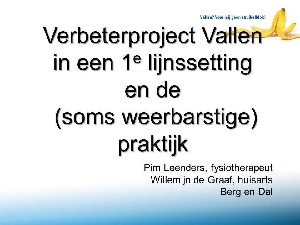 Verbeterproject Vallen in een 1 e lijnssetting en de (soms weerbarstige) praktijk Pim Leenders, fysiotherapeut Willemijn de Graaf, huisarts Berg en Dal
