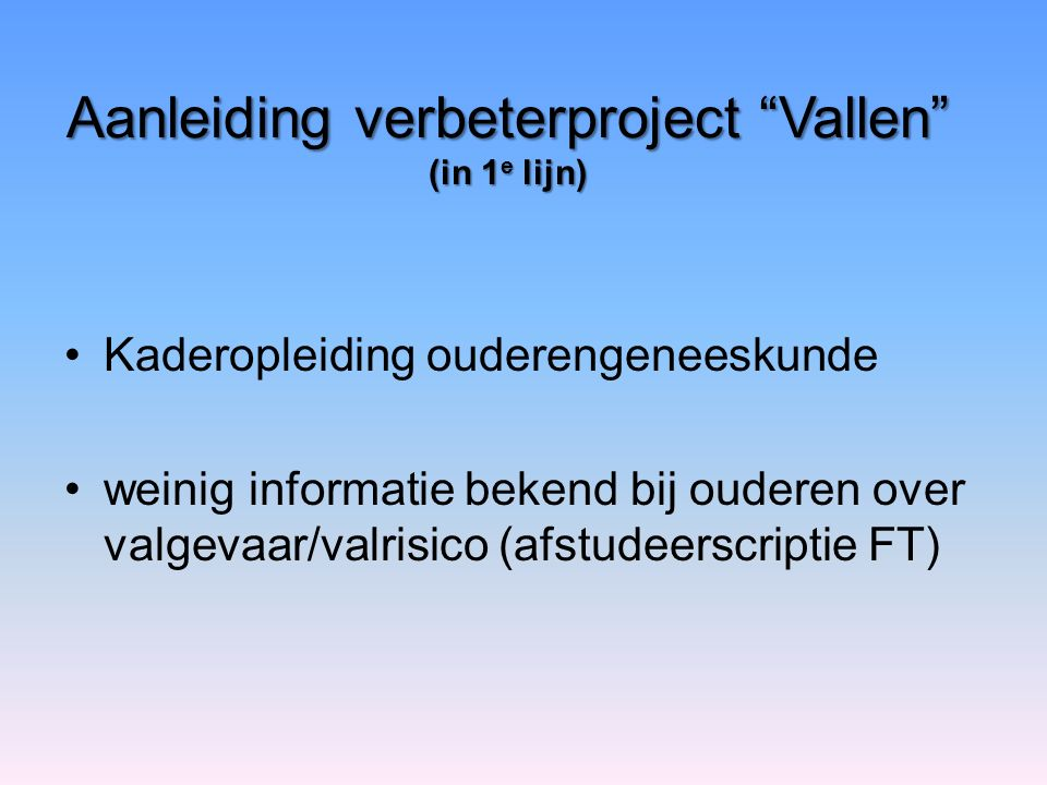 Aanleiding verbeterproject Vallen (in 1 e lijn) Kaderopleiding ouderengeneeskunde weinig informatie bekend bij ouderen over valgevaar/valrisico (afstudeerscriptie FT)