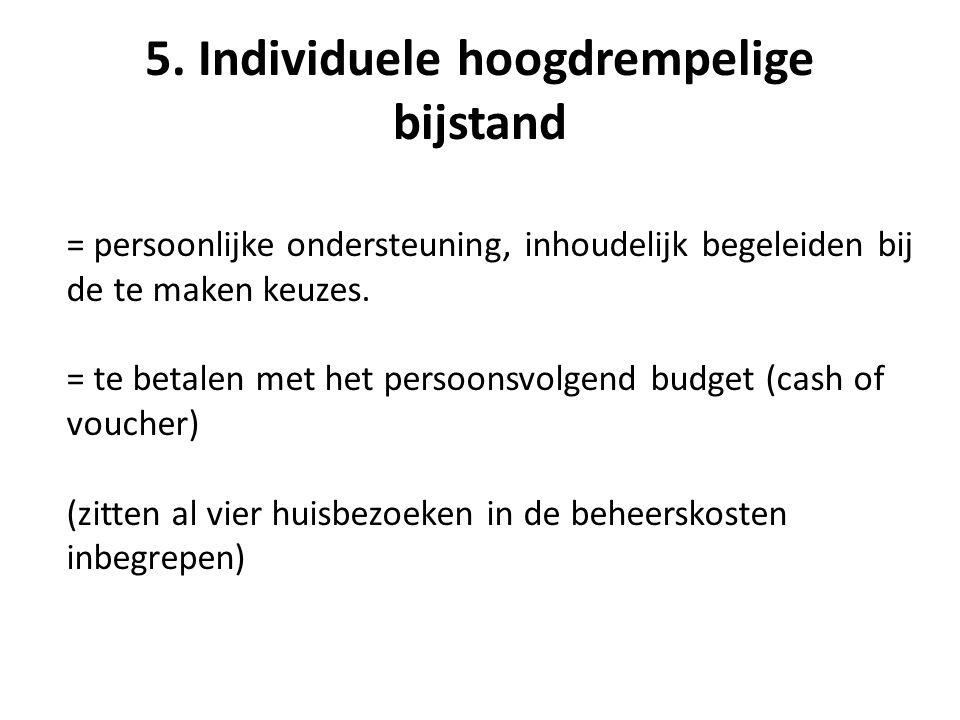 5. Individuele hoogdrempelige bijstand = persoonlijke ondersteuning, inhoudelijk begeleiden bij de te maken keuzes. = te betalen met het persoonsvolge