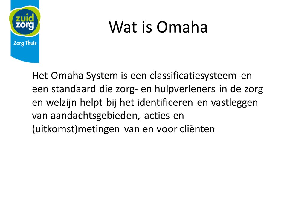 Wat is Omaha Het Omaha System is een classificatiesysteem en een standaard die zorg- en hulpverleners in de zorg en welzijn helpt bij het identificeren en vastleggen van aandachtsgebieden, acties en (uitkomst)metingen van en voor cliënten