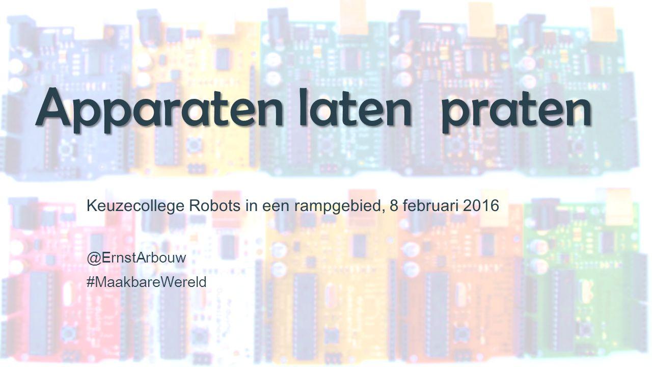 Apparaten laten praten Keuzecollege Robots in een rampgebied, 8 februari 2016 @ErnstArbouw #MaakbareWereld