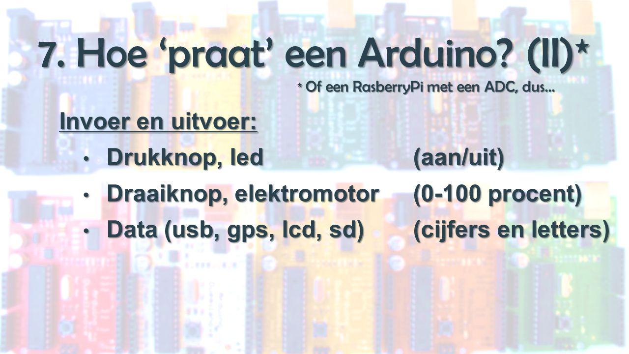 7. Hoe 'praat' een Arduino. (II)* * Of een RasberryPi met een ADC, dus...