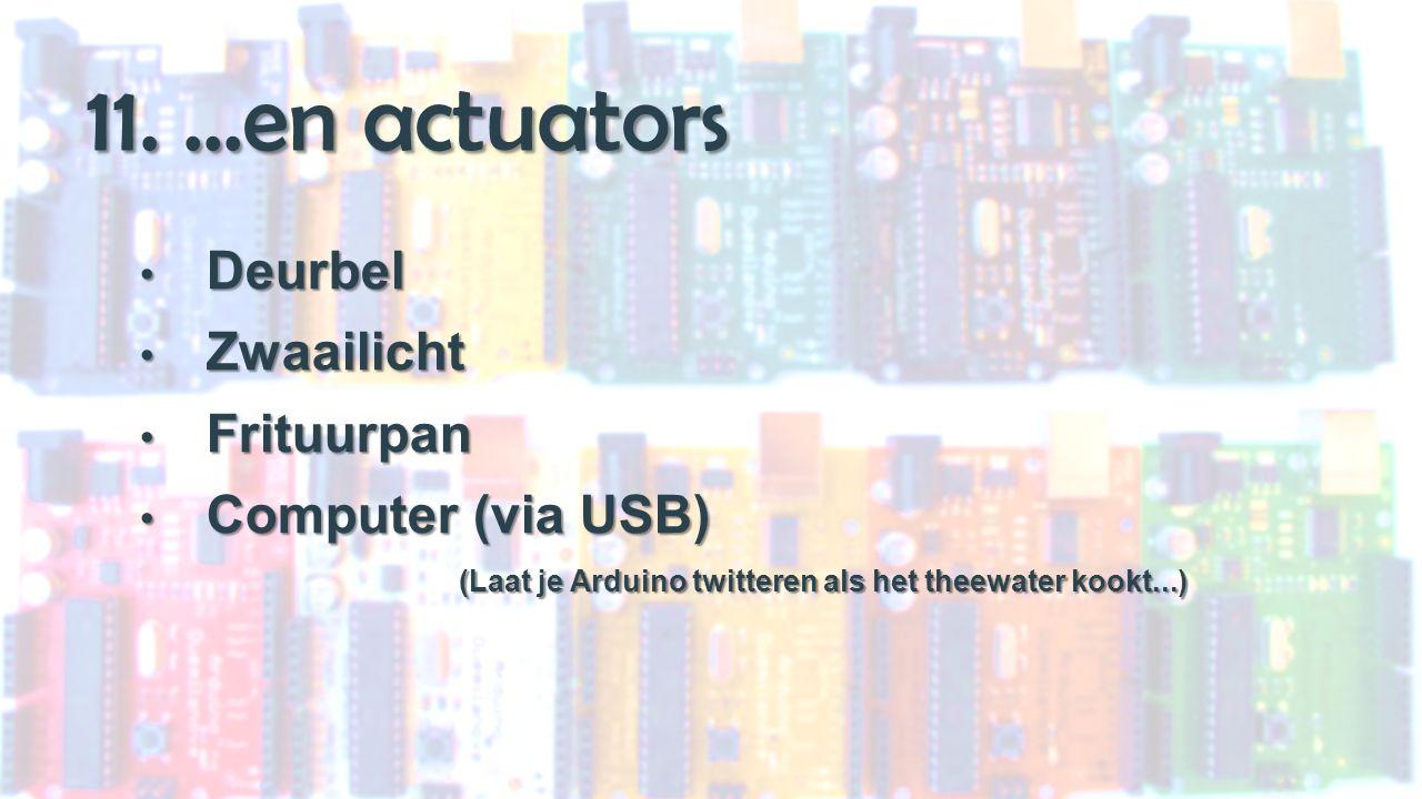 11....en actuators Deurbel Deurbel Zwaailicht Zwaailicht Frituurpan Frituurpan Computer (via USB) Computer (via USB) (Laat je Arduino twitteren als het theewater kookt...)