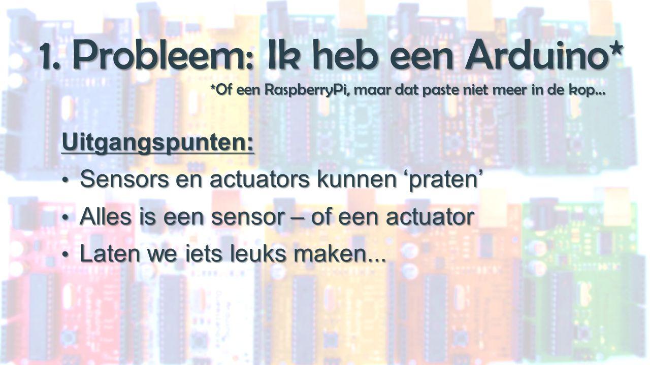 1. Probleem: Ik heb een Arduino* *Of een RaspberryPi, maar dat paste niet meer in de kop...