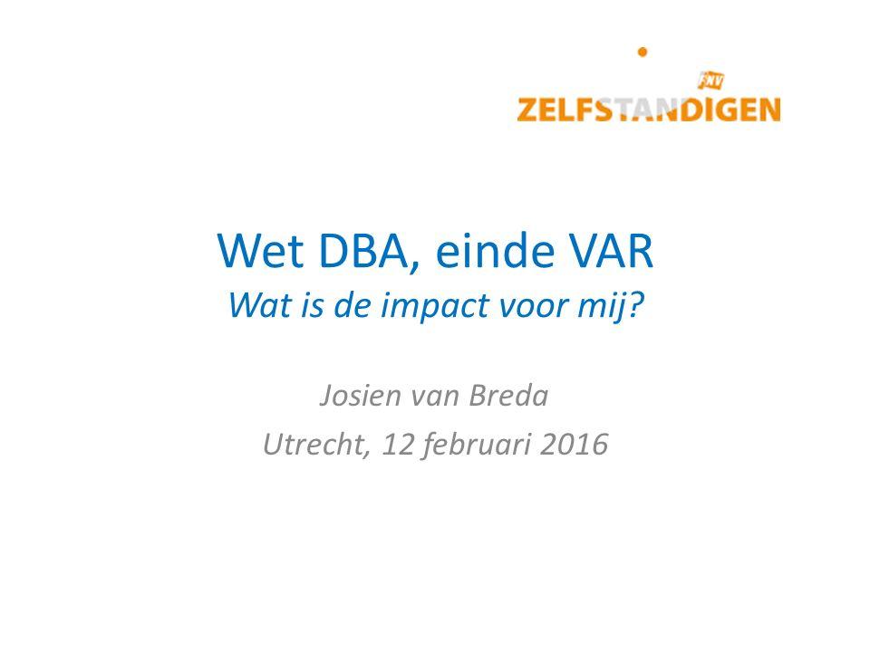 Wet DBA, einde VAR Wat is de impact voor mij? Josien van Breda Utrecht, 12 februari 2016