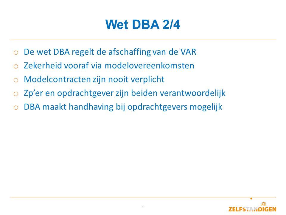 4 Wet DBA 2/4 o De wet DBA regelt de afschaffing van de VAR o Zekerheid vooraf via modelovereenkomsten o Modelcontracten zijn nooit verplicht o Zp'er