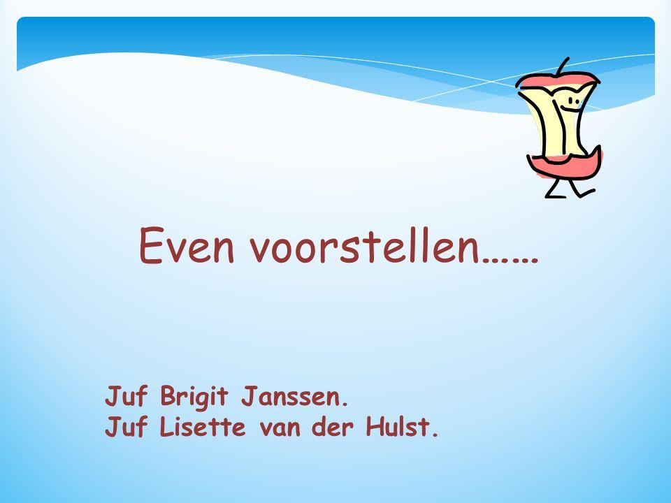 Even voorstellen…… Juf Brigit Janssen. Juf Lisette van der Hulst.