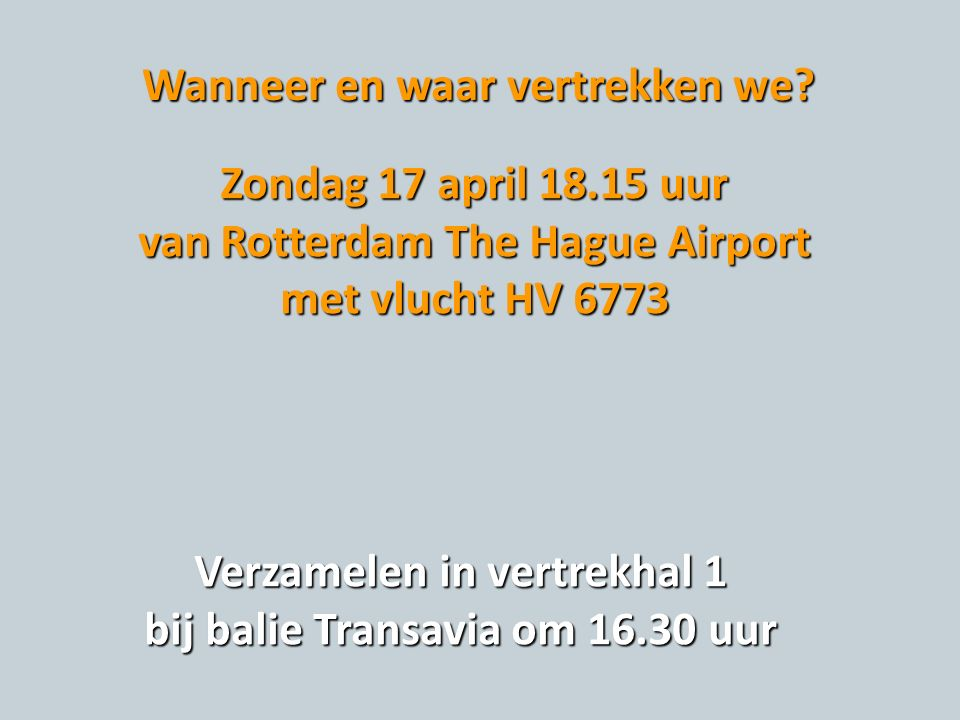 Wanneer en waar vertrekken we? Zondag 17 april 18.15 uur van Rotterdam The Hague Airport met vlucht HV 6773 Verzamelen in vertrekhal 1 bij balie Trans