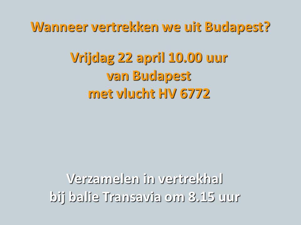 Wanneer vertrekken we uit Budapest? Vrijdag 22 april 10.00 uur van Budapest met vlucht HV 6772 Verzamelen in vertrekhal bij balie Transavia om 8.15 uu