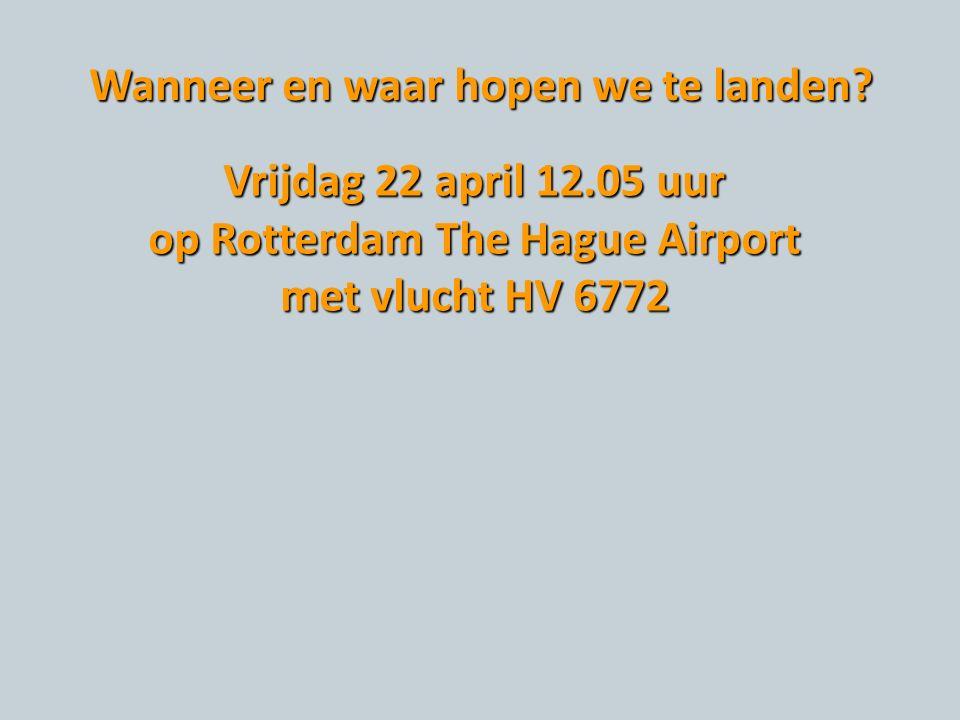 Wanneer en waar hopen we te landen? Vrijdag 22 april 12.05 uur op Rotterdam The Hague Airport met vlucht HV 6772