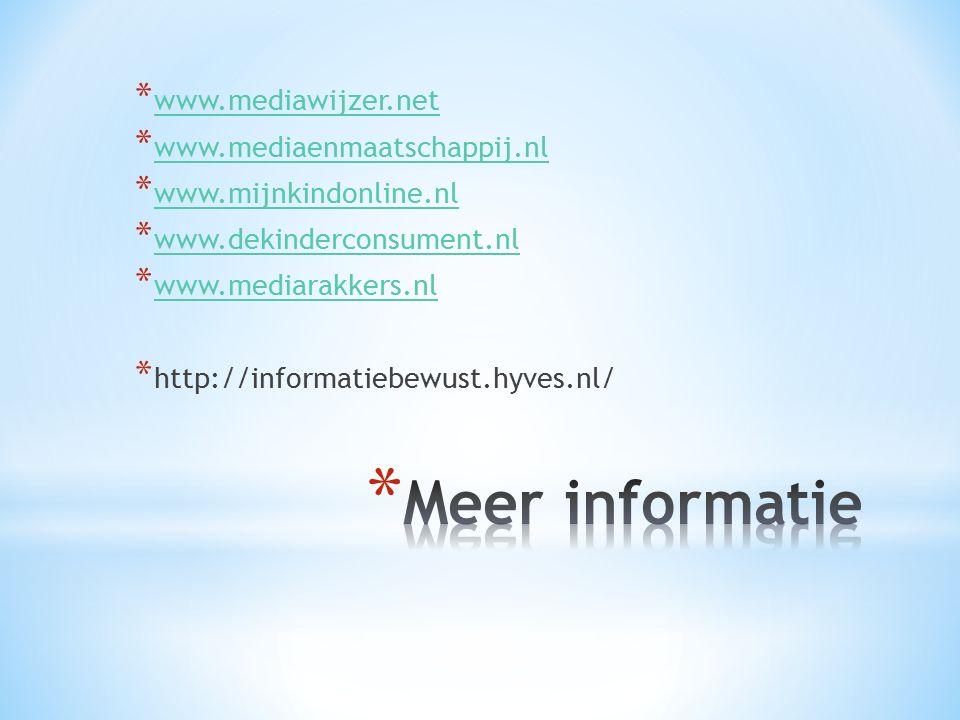 * www.mediawijzer.net www.mediawijzer.net * www.mediaenmaatschappij.nl www.mediaenmaatschappij.nl * www.mijnkindonline.nl www.mijnkindonline.nl * www.dekinderconsument.nl www.dekinderconsument.nl * www.mediarakkers.nl www.mediarakkers.nl * http://informatiebewust.hyves.nl/