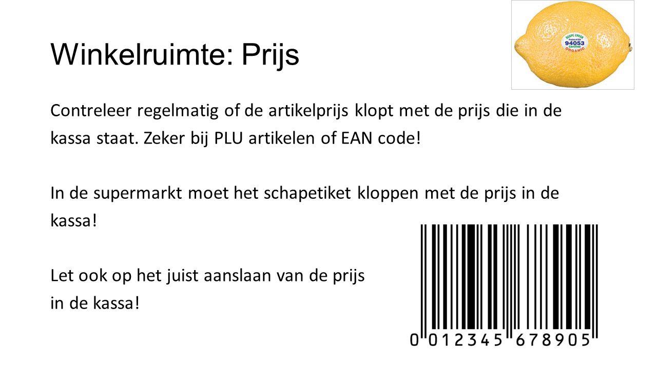 Winkelruimte: Prijs Contreleer regelmatig of de artikelprijs klopt met de prijs die in de kassa staat. Zeker bij PLU artikelen of EAN code! In de supe