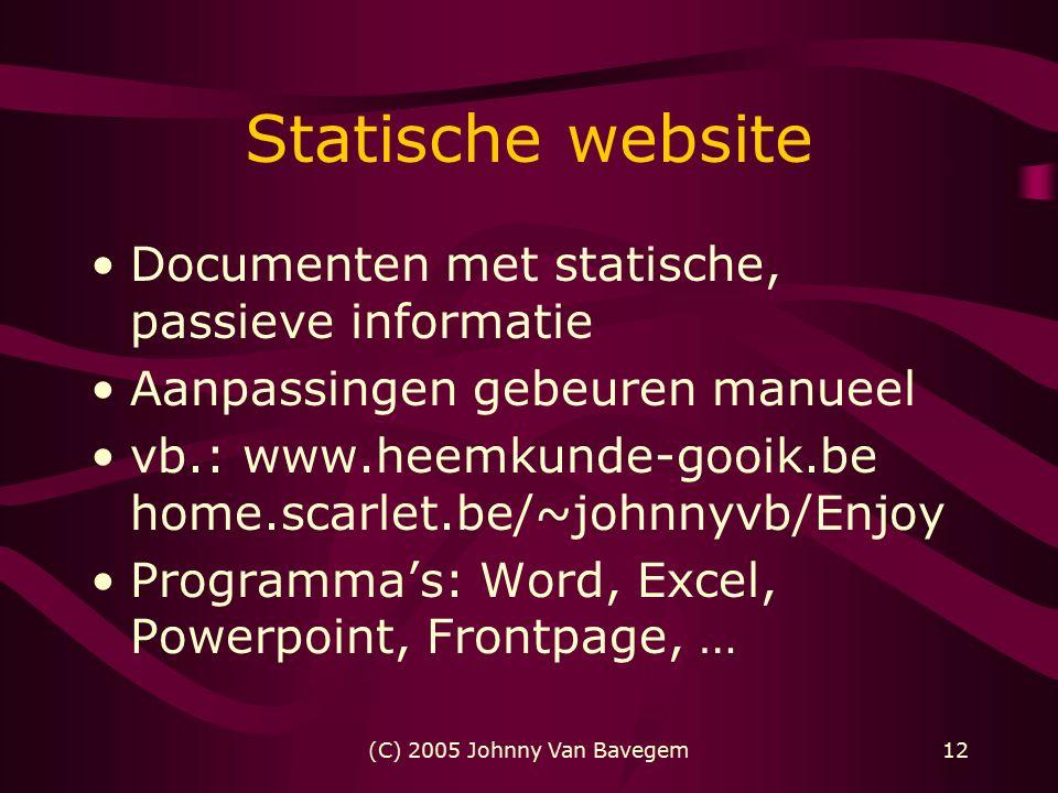 (C) 2005 Johnny Van Bavegem12 Statische website Documenten met statische, passieve informatie Aanpassingen gebeuren manueel vb.: www.heemkunde-gooik.be home.scarlet.be/~johnnyvb/Enjoy Programma's: Word, Excel, Powerpoint, Frontpage, …
