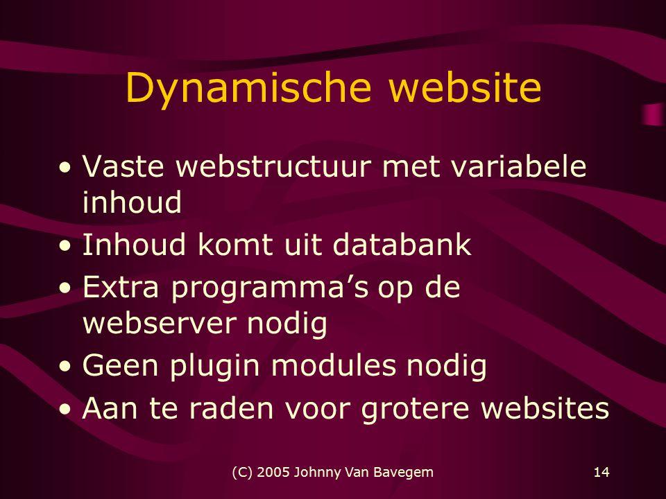 (C) 2005 Johnny Van Bavegem14 Dynamische website Vaste webstructuur met variabele inhoud Inhoud komt uit databank Extra programma's op de webserver nodig Geen plugin modules nodig Aan te raden voor grotere websites