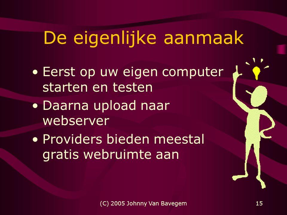 (C) 2005 Johnny Van Bavegem15 De eigenlijke aanmaak Eerst op uw eigen computer starten en testen Daarna upload naar webserver Providers bieden meestal gratis webruimte aan