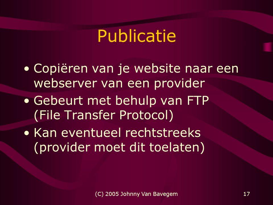 (C) 2005 Johnny Van Bavegem17 Publicatie Copiëren van je website naar een webserver van een provider Gebeurt met behulp van FTP (File Transfer Protocol) Kan eventueel rechtstreeks (provider moet dit toelaten)