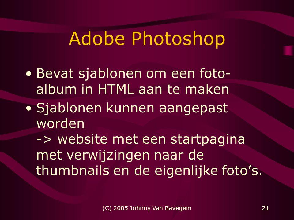 (C) 2005 Johnny Van Bavegem21 Adobe Photoshop Bevat sjablonen om een foto- album in HTML aan te maken Sjablonen kunnen aangepast worden -> website met een startpagina met verwijzingen naar de thumbnails en de eigenlijke foto's.