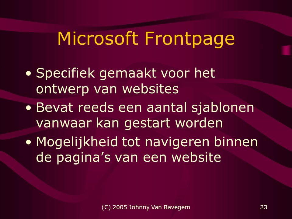 (C) 2005 Johnny Van Bavegem23 Microsoft Frontpage Specifiek gemaakt voor het ontwerp van websites Bevat reeds een aantal sjablonen vanwaar kan gestart worden Mogelijkheid tot navigeren binnen de pagina's van een website