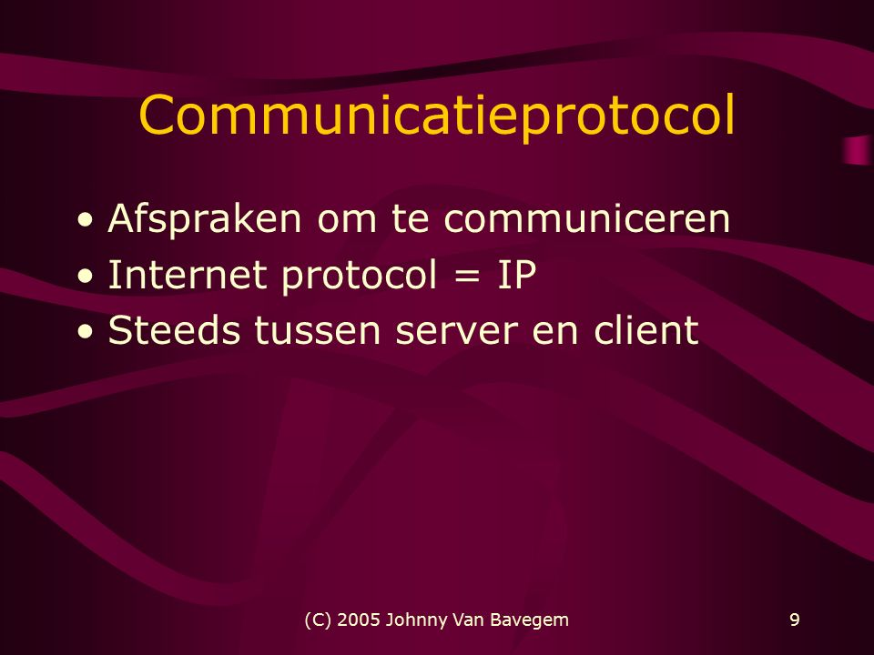 (C) 2005 Johnny Van Bavegem9 Communicatieprotocol Afspraken om te communiceren Internet protocol = IP Steeds tussen server en client
