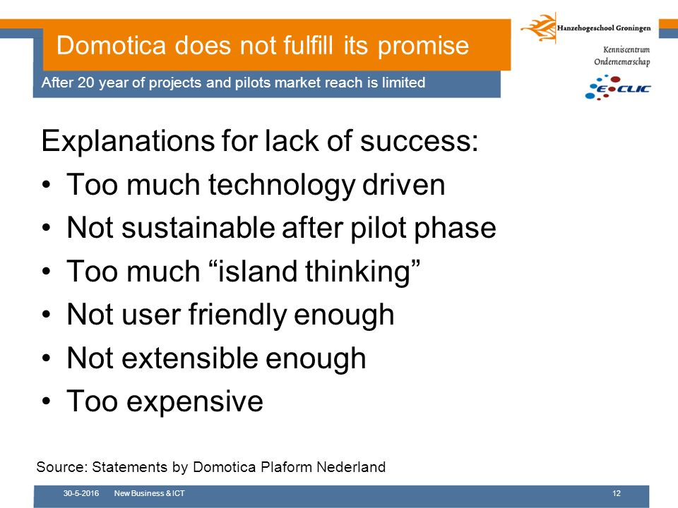 30-5-2016New Business & ICT12 Explanations for lack of success: Too much technology driven Not sustainable after pilot phase Too much island thinking Not user friendly enough Not extensible enough Too expensive Domotica does not fulfill its promise After 20 year of projects and pilots market reach is limited Source: Statements by Domotica Plaform Nederland