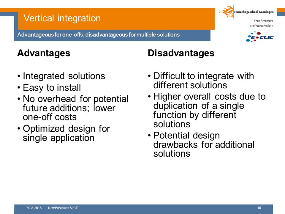 Advantages Integrated solutions Easy to install No overhead for potential future additions; lower one-off costs Optimized design for single application 30-5-2016New Business & ICT16 Vertical integration Advantageous for one-offs; disadvantageous for multiple solutions Disadvantages Difficult to integrate with different solutions Higher overall costs due to duplication of a single function by different solutions Potential design drawbacks for additional solutions