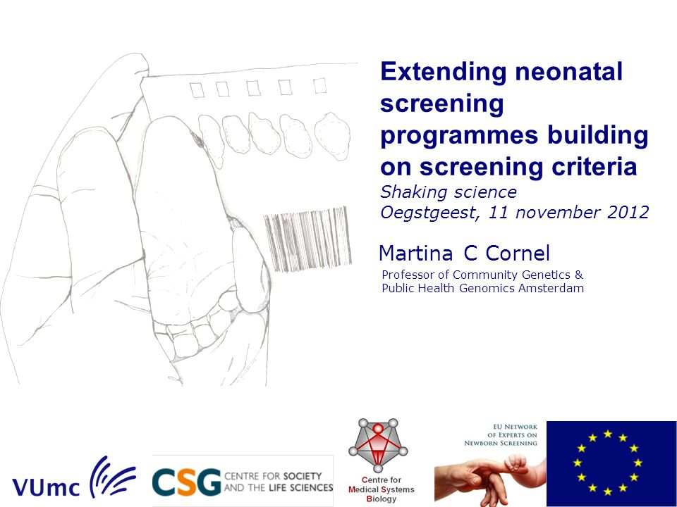 Extending neonatal screening programmes building on screening criteria Shaking science Oegstgeest, 11 november 2012 Martina C Cornel Professor of Community Genetics & Public Health Genomics Amsterdam