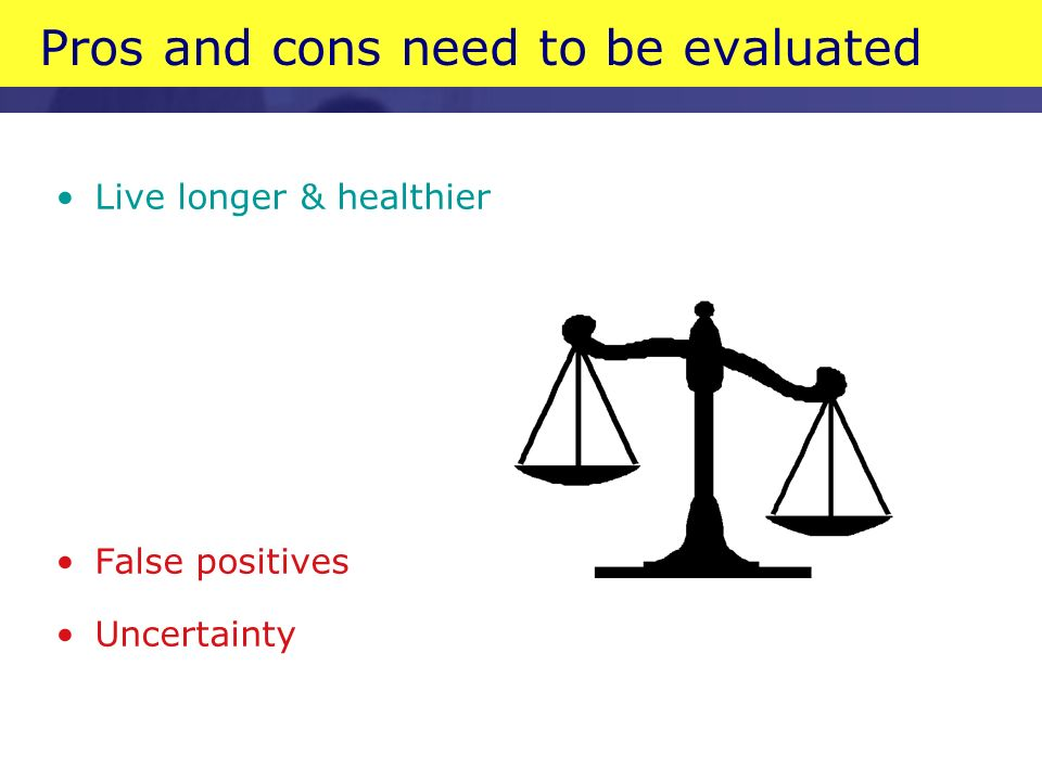 Pros and cons need to be evaluated Live longer & healthier False positives Uncertainty