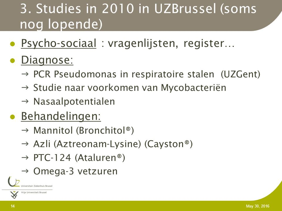 14 May 30, 2016 3. Studies in 2010 in UZBrussel (soms nog lopende) Psycho-sociaal : vragenlijsten, register… Diagnose: PCR Pseudomonas in respiratoir
