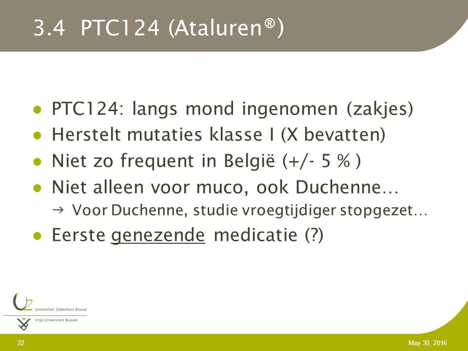 22 May 30, 2016 3.4 PTC124 (Ataluren ®) PTC124: langs mond ingenomen (zakjes) Herstelt mutaties klasse I (X bevatten) Niet zo frequent in België (+/- 5 % ) Niet alleen voor muco, ook Duchenne… Voor Duchenne, studie vroegtijdiger stopgezet… Eerste genezende medicatie ( )