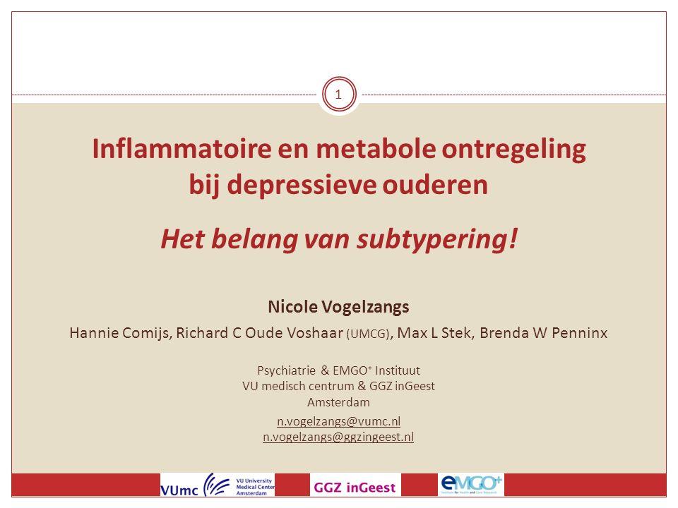 1 Inflammatoire en metabole ontregeling bij depressieve ouderen Het belang van subtypering! Nicole Vogelzangs Hannie Comijs, Richard C Oude Voshaar (U