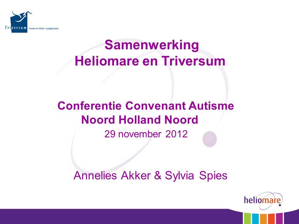 Samenwerking Heliomare en Triversum Conferentie Convenant Autisme Noord Holland Noord 29 november 2012 Annelies Akker & Sylvia Spies