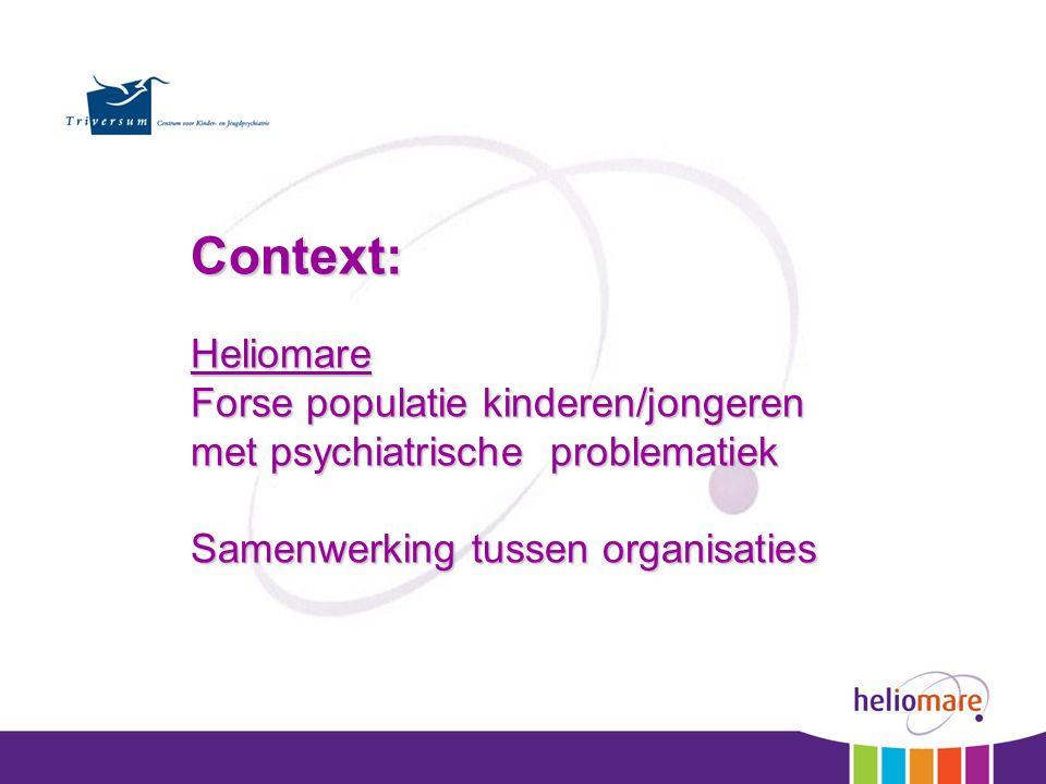 Context:Heliomare Forse populatie kinderen/jongeren met psychiatrische problematiek Samenwerking tussen organisaties